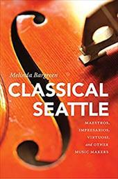 Classical Seattle: Maestros, Impresarios, Virtuosi, and Other Music Makers (McLellan Endowed Series) 26744577