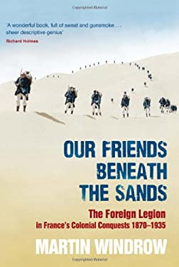 Our Friends Beneath the Sands: The Foreign Legion in France's Colonial Conquests 1870-1935 9780297852131