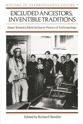 Excluded Ancestors, Inventible Traditions: Essays Toward a More Inclusive History of Anthropology 9780299163907