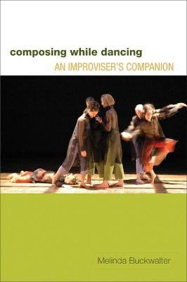 Composing While Dancing: An Improviser's Companion - Buckwalter, Melinda