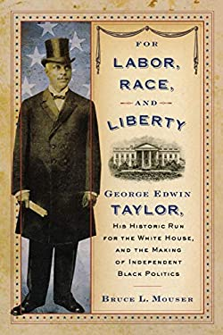 For Labor, Race, and Liberty: George Edwin Taylor, His Historic Run for the White House, and the Making of Independent Black Politics 9780299249144