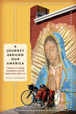 A Journey Around Our America: A Memoir on Cycling, Immigration, and the Latinoization of the U.S. 9780292743878