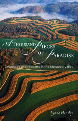 A Thousand Pieces of Paradise: Landscape and Property in the Kickapoo Valley 9780299213909