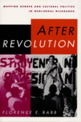 After Revolution: Mapping Gender and Cultural Politics in Neoliberal Nicaragua 9780292709003