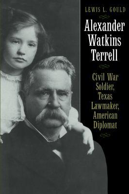 Alexander Watkins Terrell: Civil War Soldier, Texas Lawmaker, American Diplomat 9780292722248