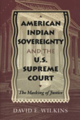 American Indian Sovereignty and the U.S. Supreme Court: The Masking of Justice 9780292791091