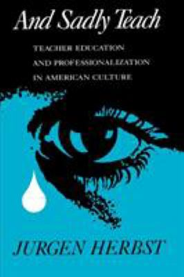 And Sadly Teach: Teacher Education and Professionalization in American Culture 9780299121846