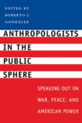 Anthropologists in the Public Sphere: Speaking Out on War, Peace, and American Power 9780292701694