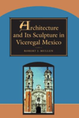 Architecture and Its Sculpture in Viceregal Mexico 9780292752108