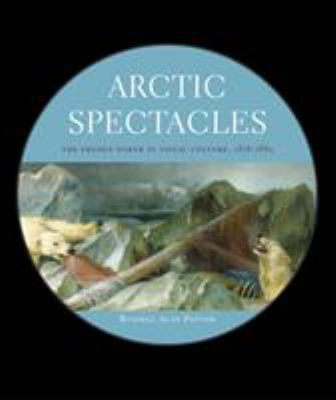 Arctic Spectacles: The Frozen North in Visual Culture, 1818-1875 9780295986791