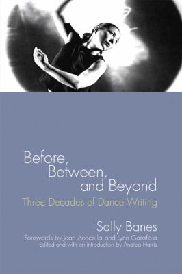 Before, Between, and Beyond: Three Decades of Dance Writing 9780299221508