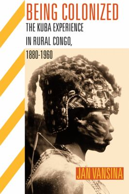 Being Colonized: The Kuba Experience in Rural Congo, 1880-1960 9780299236441