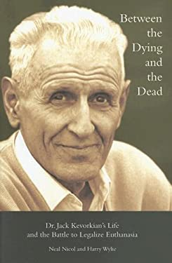 Between the Dying and the Dead: Dr. Jack Kevorkian's Life and the Battle to Legalize Euthanasia 9780299217105