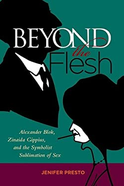 Beyond the Flesh: Alexander Blok, Zinaida Gippius, and the Symbolist Sublimation of Sex 9780299229504