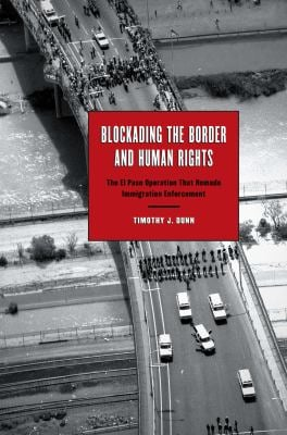 Blockading the Border and Human Rights: The El Paso Operation That Remade Immigration Enforcement 9780292723498