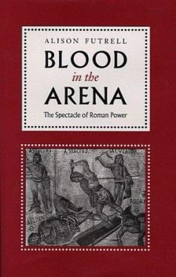 Blood in the Arena: The Spectacle of Roman Power 9780292725041
