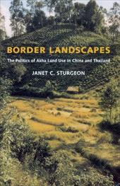Border Landscapes: The Politics of Akha Land Use in China and Thailand -  Sturgeon, Janet C.