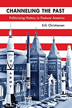 Channeling the Past: Politicizing History in Postwar America 9780299289041