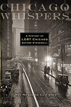 Chicago Whispers: A History of Lgbt Chicago Before Stonewall 9780299286941
