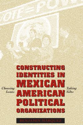 Constructing Identities in Mexican-American Political Organizations: Choosing Issues, Taking Sides 9780292752771