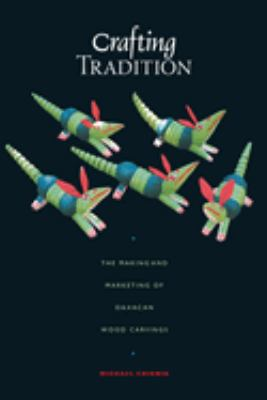 Crafting Tradition: The Making and Marketing of Oaxacan Wood Carvings 9780292712485