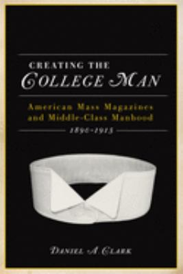 Creating the College Man: American Mass Magazines and Middle-Class Manhood, 1890-1915 9780299235345