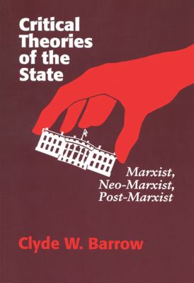 Critical Theories of the State: Marxist, Neomarxist, Postmarxist 9780299137144