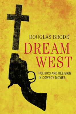 Dream West : Politics and Religion in Cowboy Movies