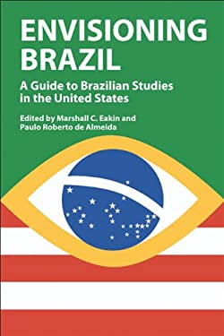 Envisioning Brazil: A Guide to Brazilian Studies in the United States, 1945-2003 9780299207700