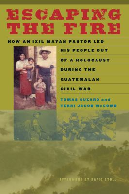 Escaping the Fire: How an Ixil Mayan Pastor Led His People Out of a Holocaust During the Guatemalan Civil War 9780292722842