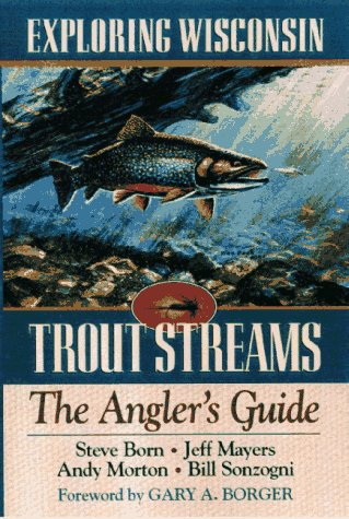 Exploring Wisconsin Trout Streams: The Angler's Guide 9780299155544