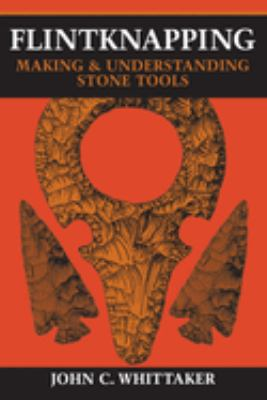 Flintknapping: Making and Understanding Stone Tools 9780292790834