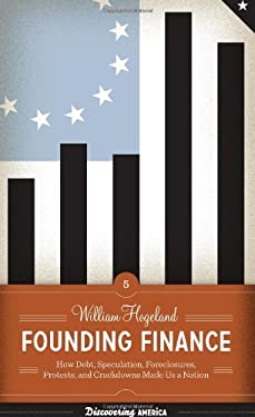 Founding Finance: How Debt, Speculation, Foreclosures, Protests, and Crackdowns Made Us a Nation 9780292743618