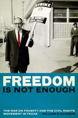 Freedom Is Not Enough: The War on Poverty and the Civil Rights Movement in Texas 9780292728981