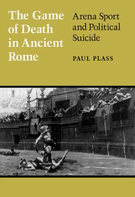 Game of Death in Ancient Rome: Arena Sport and Political Suicide 9780299145705