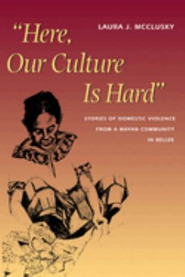 Here, Our Culture Is Hard: Stories of Domestic Violence from a Mayan Community in Belize 9780292752498
