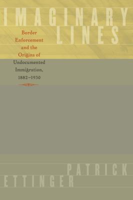 Imaginary Lines: Border Enforcement and the Origins of Undocumented Immigration, 1882-1930 9780292725782