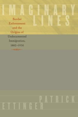 Imaginary Lines: Border Enforcement and the Origins of Undocumented Immigration, 1882-1930 9780292721180