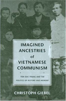 Imagined Ancestries of Vietnamese Communism: Ton Duc Thang and the Politics of History and Memory 9780295984285