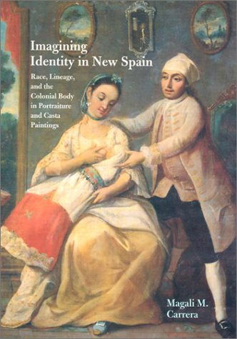 Imagining Identity in New Spain: Race, Lineage, and the Colonial Body in Portraiture and Casta Paintings 9780292712454