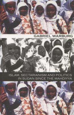 Islam Sectarianism & Politics in Sudan: Since the Mahdiyya 9780299182946