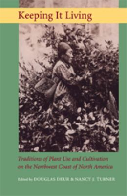 Keeping It Living: Traditions of Plant Use and Cultivation on the Northwest Coast of North America 9780295985657