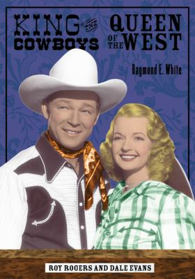 King of the Cowboys, Queen of the West: Roy Rogers and Dale Evans 9780299210007