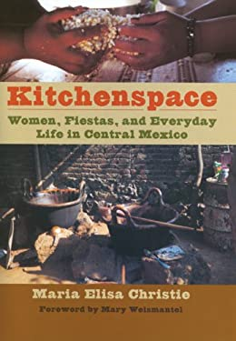 Kitchenspace: Women, Fiestas, and Everyday Life in Central Mexico 9780292717947