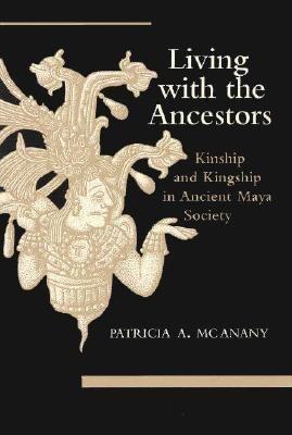 Living with the Ancestors: Kinship and Kingship in Ancient Maya Society 9780292751651