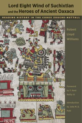Lord Eight Wind of Suchixtlan and the Heroes of Ancient Oaxaca: Reading History in the Codex Zouche-Nuttall 9780292721210