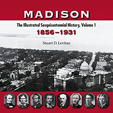 Madison: The Illustrated Sesquicentennial History, Volume 1: 1856-1931 9780299216740
