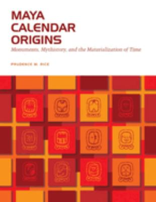 Maya Calendar Origins: Monuments, Mythistory, and the Materialization of Time 9780292716926