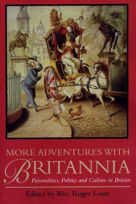 More Adventures with Britannia: Personalities, Politics and Culture in Britain - Louis, William Roger