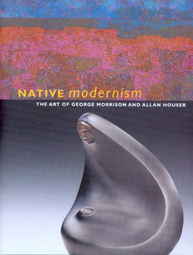 Native Modernism: The Art of George Morrison and Allan Houser 9780295984674